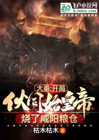 大秦:开局伙同始皇帝,烧了咸阳粮仓