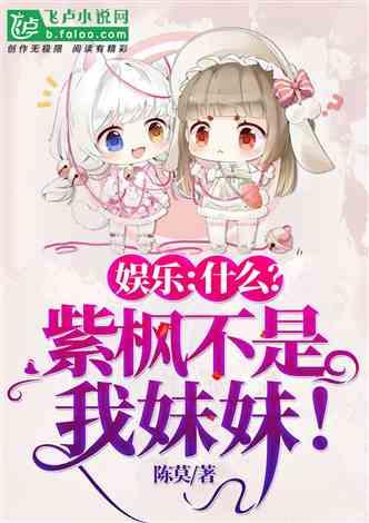 娱乐:什么?紫枫不是我妹妹! 陈莫